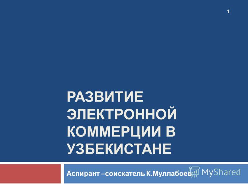 Аспирант –соискатель К.Муллабоев РАЗВИТИЕ ЭЛЕКТРОННОЙ КОММЕРЦИИ В УЗБЕКИСТАНЕ 1