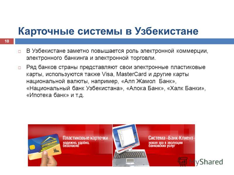 Карточные системы в Узбекистане В Узбекистане заметно повышается роль электронной коммерции, электронного банкинга и электронной торговли. Ряд банков страны представляют свои электронные пластиковые карты, используются также Visa, MasterCard и другие