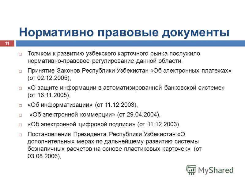 Нормативно правовые документы Толчком к развитию узбекского карточного рынка послужило нормативно-правовое регулирование данной области. Принятие Законов Республики Узбекистан «Об электронных платежах» (от 02.12.2005), «О защите информации в автомати