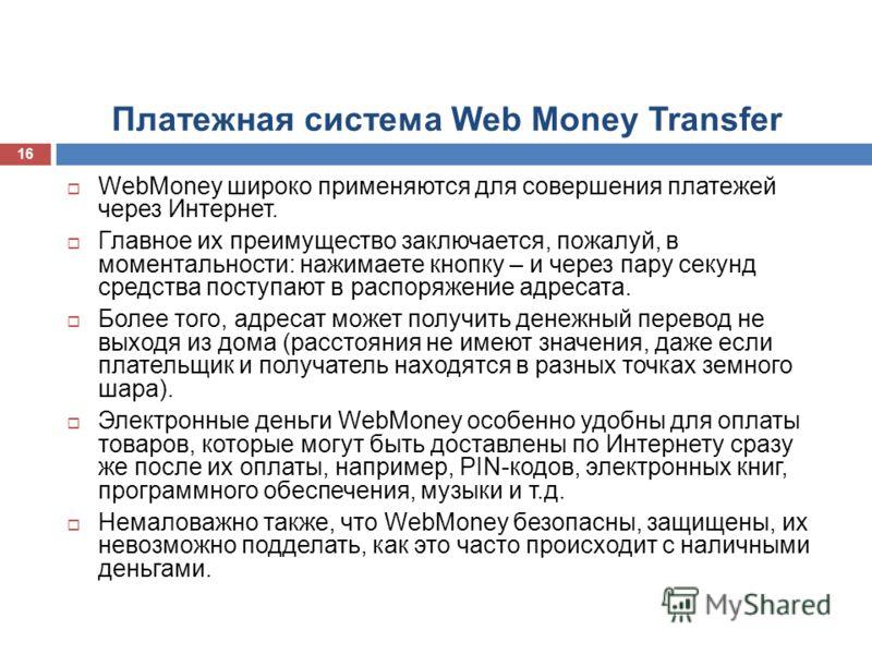 Платежная система Web Money Transfer WebMoney широко применяются для совершения платежей через Интернет. Главное их преимущество заключается, пожалуй, в моментальности: нажимаете кнопку – и через пару секунд средства поступают в распоряжение адресата