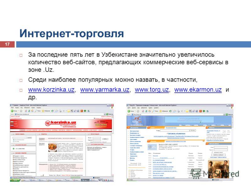 Интернет-торговля За последние пять лет в Узбекистане значительно увеличилось количество веб-сайтов, предлагающих коммерческие веб-сервисы в зоне.Uz. Среди наиболее популярных можно назвать, в частности, www.korzinka.uz, www.yarmarka.uz, www.torg.uz,