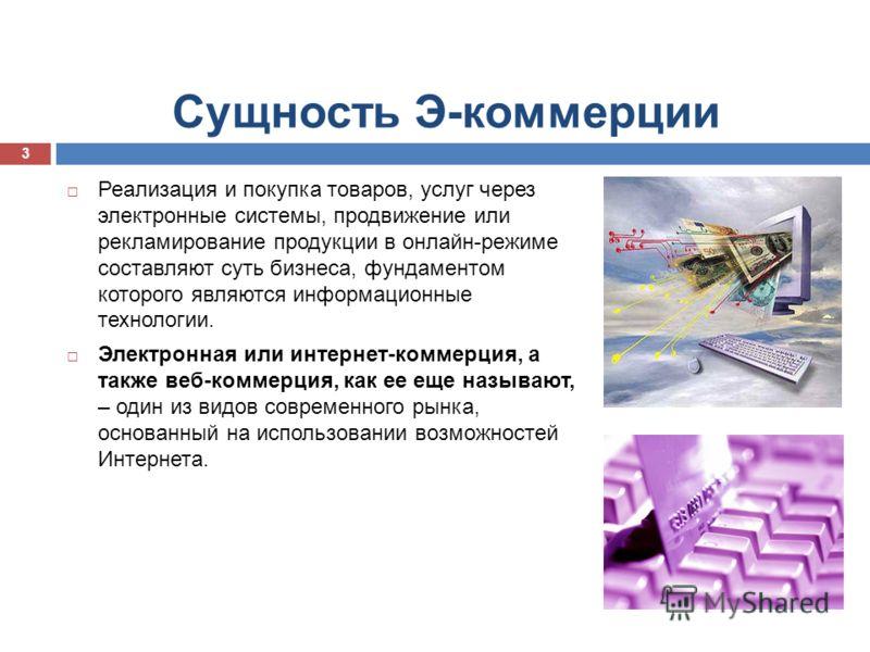 Сущность Э-коммерции Реализация и покупка товаров, услуг через электронные системы, продвижение или рекламирование продукции в онлайн-режиме составляют суть бизнеса, фундаментом которого являются информационные технологии. Электронная или интернет-ко