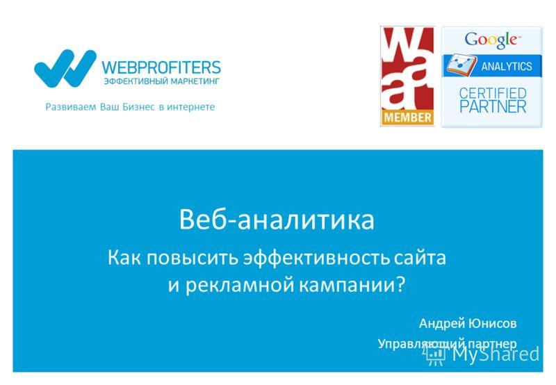 Развиваем Ваш Бизнес в интернете Веб-аналитика Как повысить эффективность сайта и рекламной кампании? Андрей Юнисов Управляющий партнер