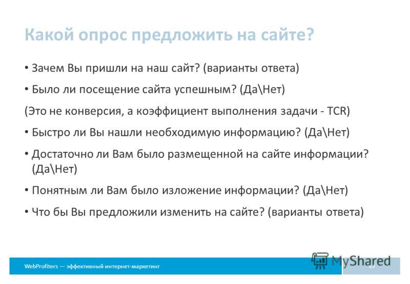 WebProfiters эффективный интернет-маркетинг Какой опрос предложить на сайте? Зачем Вы пришли на наш сайт? (варианты ответа) Было ли посещение сайта успешным? (Да\Нет) (Это не конверсия, а коэффициент выполнения задачи - TCR) Быстро ли Вы нашли необхо