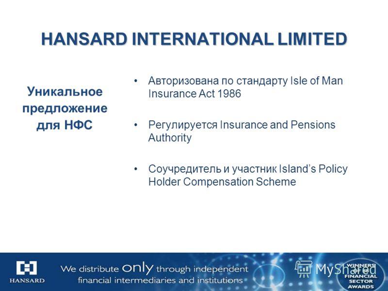 HANSARD INTERNATIONAL LIMITED Авторизована по стандарту Isle of Man Insurance Act 1986 Регулируется Insurance and Pensions Authority Соучредитель и участник Islands Policy Holder Compensation Scheme Уникальное предложение для НФС