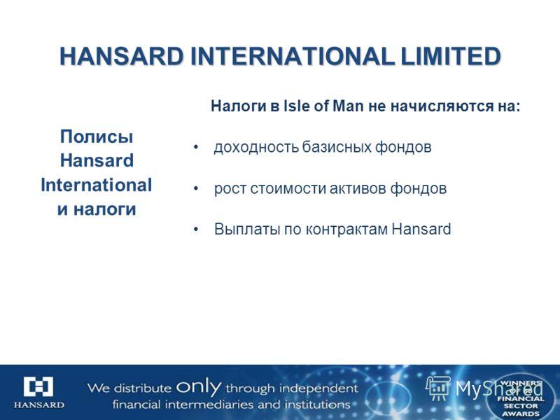 HANSARD INTERNATIONAL LIMITED Налоги в Isle of Man не начисляются на: доходность базисных фондов рост стоимости активов фондов Выплаты по контрактам Hansard Полисы Hansard International и налоги