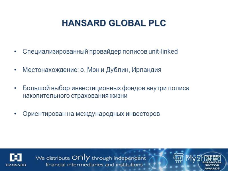 HANSARD GLOBAL PLC Специализированный провайдер полисов unit-linked Местонахождение: о. Мэн и Дублин, Ирландия Большой выбор инвестиционных фондов внутри полиса накопительного страхования жизни Ориентирован на международных инвесторов