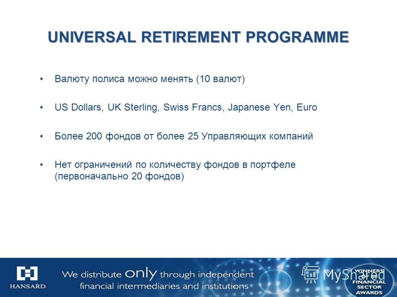 UNIVERSAL RETIREMENT PROGRAMME Валюту полиса можно менять (10 валют) US Dollars, UK Sterling, Swiss Francs, Japanese Yen, Euro Более 200 фондов от более 25 Управляющих компаний Нет ограничений по количеству фондов в портфеле (первоначально 20 фондов)