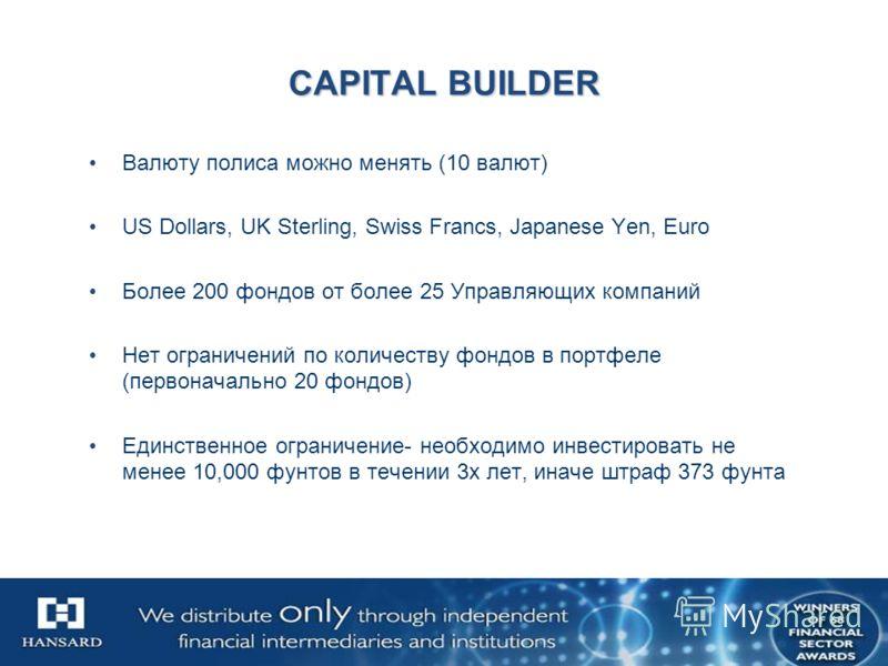 CAPITAL BUILDER Валюту полиса можно менять (10 валют) US Dollars, UK Sterling, Swiss Francs, Japanese Yen, Euro Более 200 фондов от более 25 Управляющих компаний Нет ограничений по количеству фондов в портфеле (первоначально 20 фондов) Единственное о