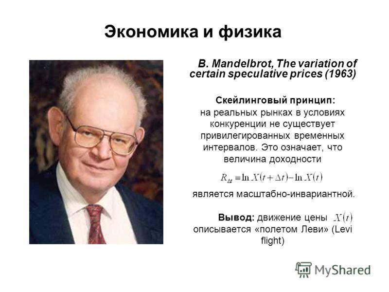 Экономика и физика B. Mandelbrot, The variation of certain speculative prices (1963) Скейлинговый принцип: на реальных рынках в условиях конкуренции не существует привилегированных временных интервалов. Это означает, что величина доходности является