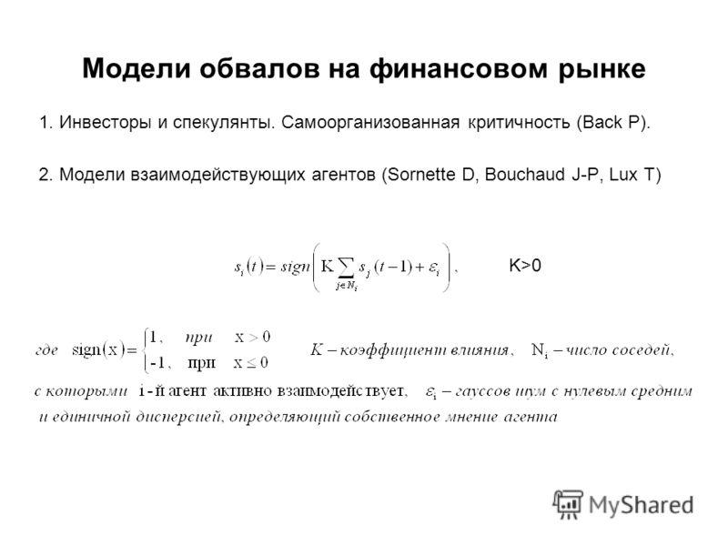 Модели обвалов на финансовом рынке 1. Инвесторы и спекулянты. Самоорганизованная критичность (Back P). 2. Модели взаимодействующих агентов (Sornette D, Bouchaud J-P, Lux T) K>0