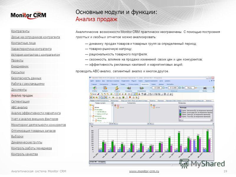 Аналитическая система Monitor CRMwww.monitor-crm.ru 19www.monitor-crm.ru Аналитические возможности Monitor CRM практически неограничены. С помощью построения простых и сводных отчетов можно анализировать: динамику продаж товаров и товарных групп за о