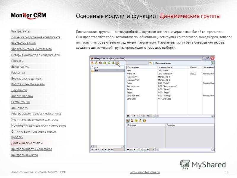 Аналитическая система Monitor CRMwww.monitor-crm.ru 31www.monitor-crm.ru Динамические группы очень удобный инструмент анализа и управления базой контрагентов. Они представляют собой автоматически обновляющиеся группы контрагентов, менеджеров, товаров