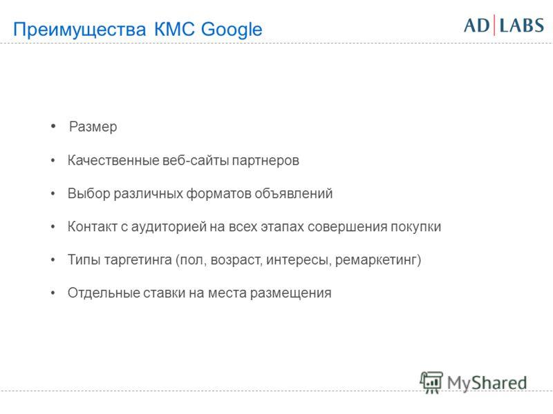 Размер Качественные веб-сайты партнеров Выбор различных форматов объявлений Контакт с аудиторией на всех этапах совершения покупки Типы таргетинга (пол, возраст, интересы, ремаркетинг) Отдельные ставки на места размещения Преимущества КМС Google