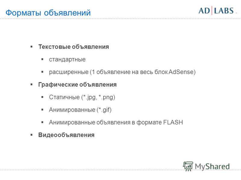 Текстовые объявления стандартные расширенные (1 объявление на весь блок AdSense) Графические объявления Статичные (*.jpg, *.png) Анимированные (*.gif) Анимированные объявления в формате FLASH Видеообъявления Форматы объявлений