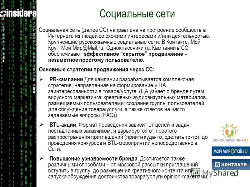 13 Социальная сеть (далее СС) направлена на построение сообществ в Интернете из людей со схожими интересами и/или деятельностью. Крупнейшие русскоязычные социальные сети: В Контакте, Мой Круг, Мой Мир@Mail.ru, Одноклассники.ru. Кампании в СС обеспечи