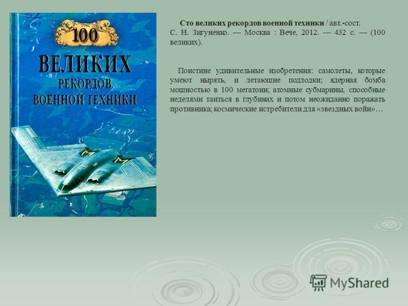 Сто великих рекордов военной техники / авт.-сост. С. Н. Зигуненко. Москва : Вече, 2012. 432 с. (100 великих). Поистине удивительные изобретения: самолеты, которые умеют нырять, и летающие подлодки; ядерная бомба мощностью в 100 мегатонн; атомные субм