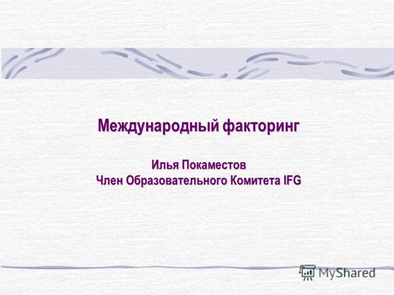 Международный факторинг Илья Покаместов Член Образовательного Комитета IFG