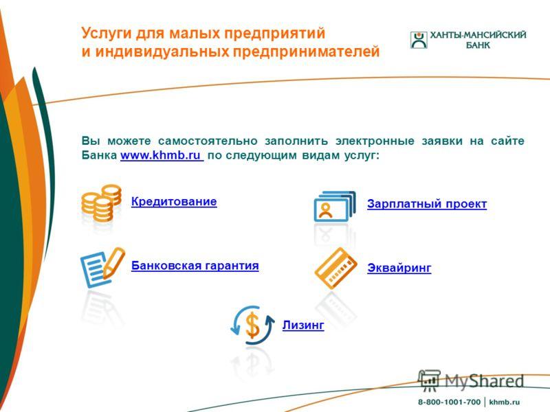 Вы можете самостоятельно заполнить электронные заявки на сайте Банка www.khmb.ru по следующим видам услуг:www.khmb.ru Услуги для малых предприятий и индивидуальных предпринимателей Кредитование Банковская гарантия Зарплатный проект Эквайринг Лизинг