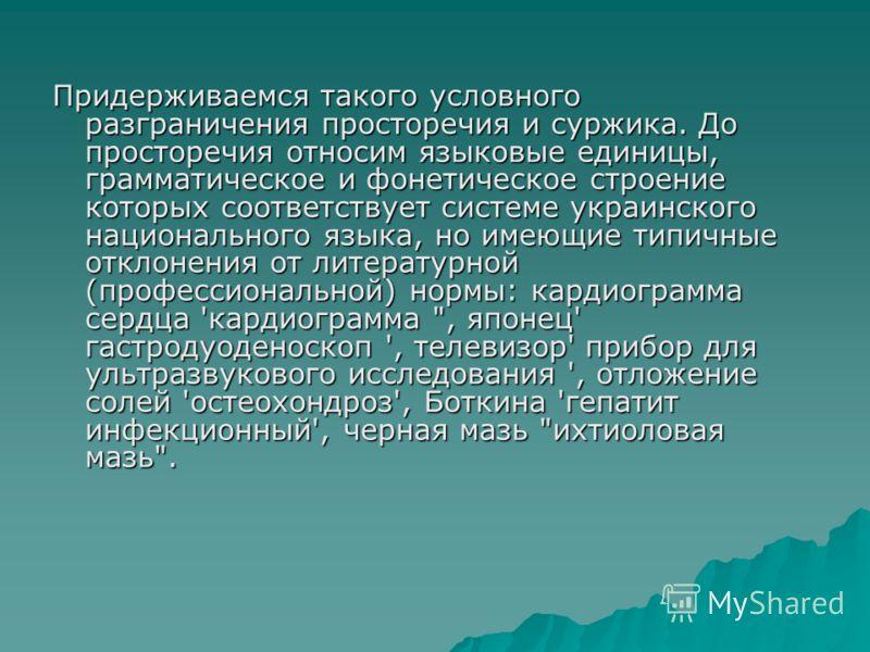 Придерживаемся такого условного разграничения просторечия и суржика. До просторечия относим языковые единицы, грамматическое и фонетическое строение которых соответствует системе украинского национального языка, но имеющие типичные отклонения от лите