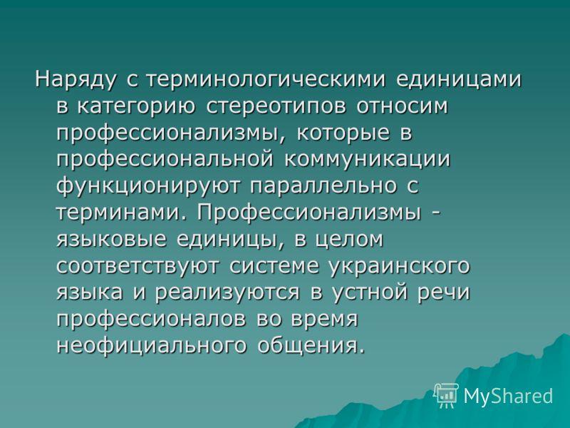 Наряду с терминологическими единицами в категорию стереотипов относим профессионализмы, которые в профессиональной коммуникации функционируют параллельно с терминами. Профессионализмы - языковые единицы, в целом соответствуют системе украинского язык