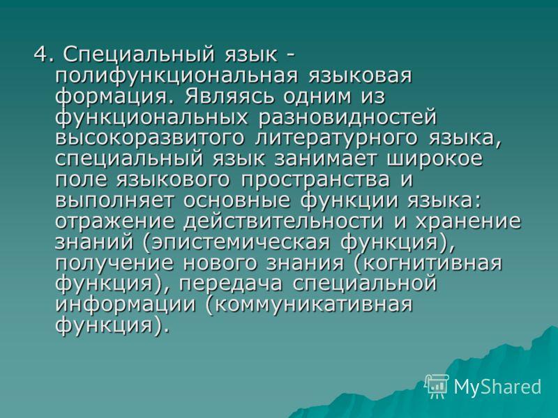 4. Специальный язык - полифункциональная языковая формация. Являясь одним из функциональных разновидностей высокоразвитого литературного языка, специальный язык занимает широкое поле языкового пространства и выполняет основные функции языка: отражени