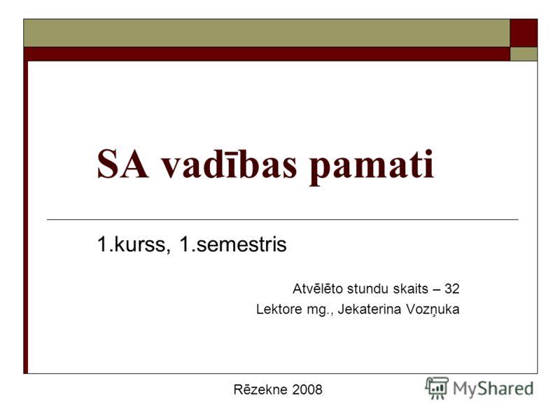 SA vadības pamati 1.kurss, 1.semestris Atvēlēto stundu skaits – 32 Lektore mg., Jekaterina Vozņuka Rēzekne 2008