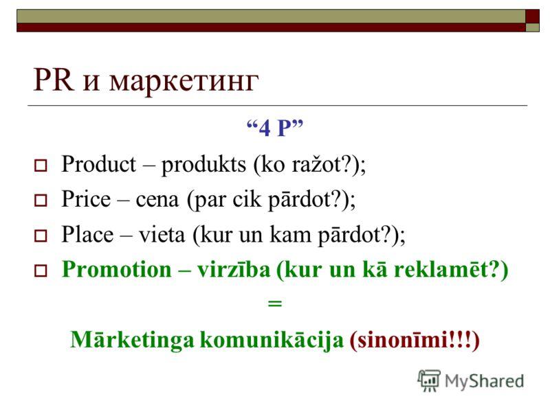 PR и маркетинг 4 P Product – produkts (ko ražot?); Price – cena (par cik pārdot?); Place – vieta (kur un kam pārdot?); Promotion – virzība (kur un kā reklamēt?) = Mārketinga komunikācija (sinonīmi!!!)