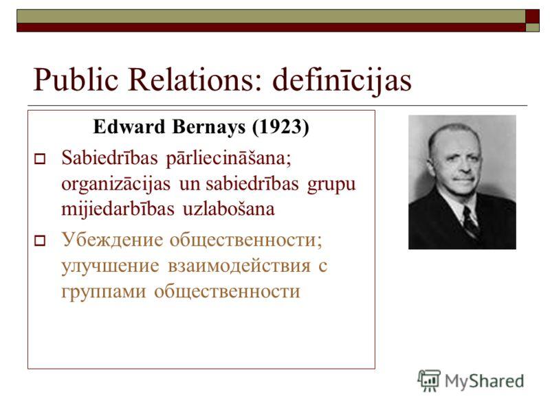 Public Relations: definīcijas Edward Bernays (1923) Sabiedrības pārliecināšana; organizācijas un sabiedrības grupu mijiedarbības uzlabošana Убеждение общественности; улучшение взаимодействия с группами общественности