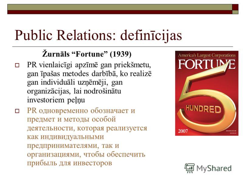 Public Relations: definīcijas Žurnāls Fortune (1939) PR vienlaicīgi apzīmē gan priekšmetu, gan īpašas metodes darbībā, ko realizē gan individuāli uzņēmēji, gan organizācijas, lai nodrošinātu investoriem peļņu PR одновременно обозначает и предмет и ме