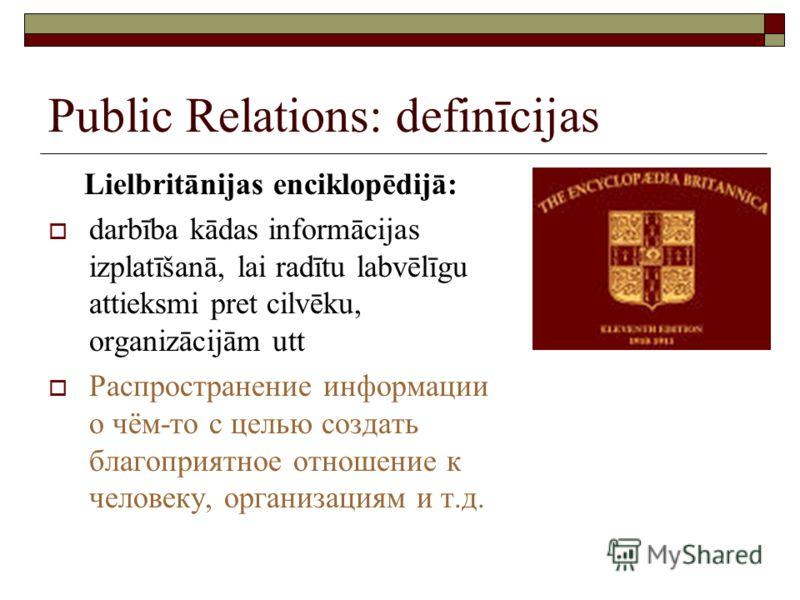 Public Relations: definīcijas Lielbritānijas enciklopēdijā: darbība kādas informācijas izplatīšanā, lai radītu labvēlīgu attieksmi pret cilvēku, organizācijām utt Распространение информации о чём-то с целью создать благоприятное отношение к человеку,