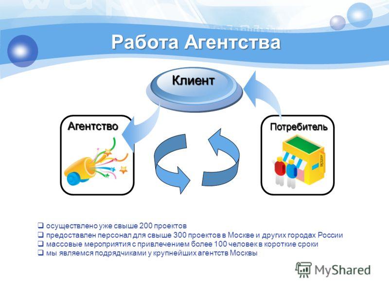 Работа Агентства Агентство Клиент Потребитель осуществлено уже свыше 200 проектов предоставлен персонал для свыше 300 проектов в Москве и других городах России массовые мероприятия с привлечением более 100 человек в короткие сроки мы являемся подрядч