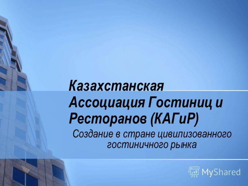 Казахстанская Ассоциация Гостиниц и Ресторанов (КАГиР) Создание в стране цивилизованного гостиничного рынка