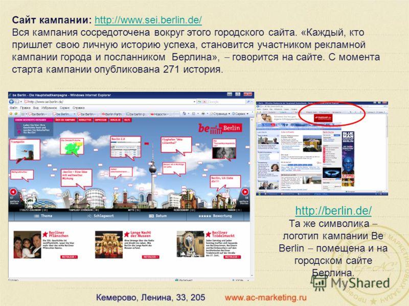 Сайт кампании: http://www.sei.berlin.de/http://www.sei.berlin.de/ Вся кампания сосредоточена вокруг этого городского сайта. «Каждый, кто пришлет свою личную историю успеха, становится участником рекламной кампании города и посланником Берлина», говор