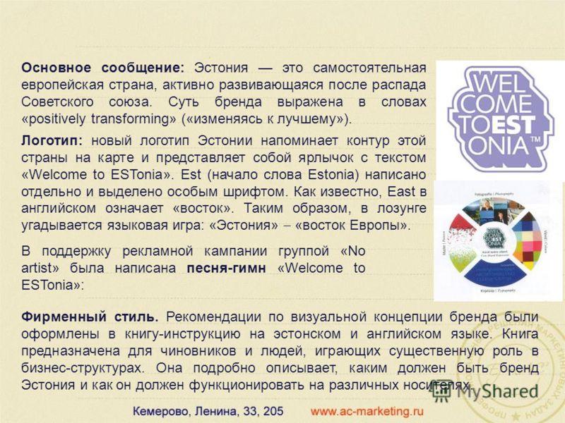 Основное сообщение: Эстония это самостоятельная европейская страна, активно развивающаяся после распада Советского союза. Суть бренда выражена в словах «positively transforming» («изменяясь к лучшему»). Логотип: новый логотип Эстонии напоминает конту