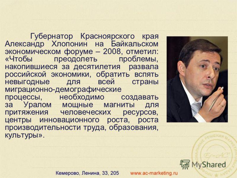Губернатор Красноярского края Александр Хлопонин на Байкальском экономическом форуме – 2008, отметил: «Чтобы преодолеть проблемы, накопившиеся за десятилетия развала российской экономики, обратить вспять невыгодные для всей страны миграционно-демогра