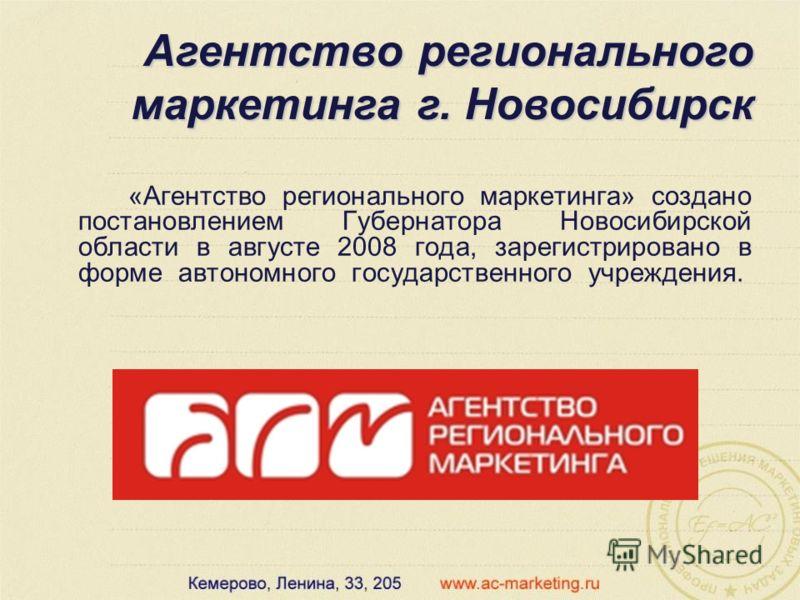 «Агентство регионального маркетинга» создано постановлением Губернатора Новосибирской области в августе 2008 года, зарегистрировано в форме автономного государственного учреждения. Агентство регионального маркетинга г. Новосибирск