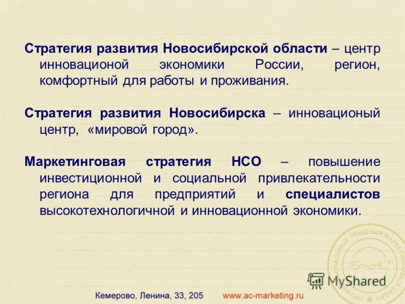Стратегия развития Новосибирской области – центр инновационой экономики России, регион, комфортный для работы и проживания. Стратегия развития Новосибирска – инновационый центр, «мировой город». Маркетинговая стратегия НСО – повышение инвестиционной