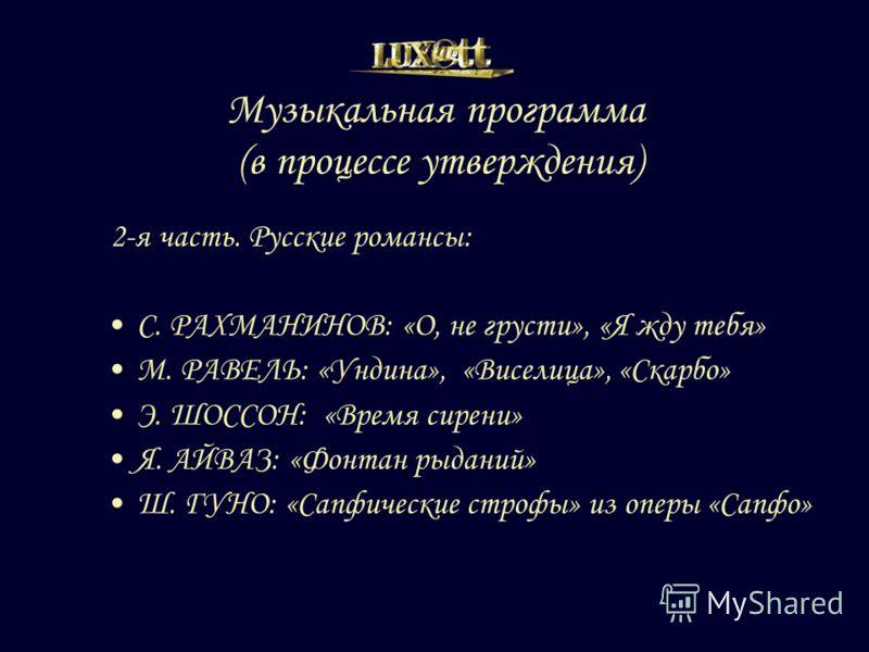 Музыкальная программа (в процессе утверждения) 2-я часть. Русские романсы: С. РАХМАНИНОВ: «О, не грусти», «Я жду тебя» М. РАВЕЛЬ: «Ундина», «Виселица», «Скарбо» Э. ШОССОН: «Время сирени» Я. АЙВАЗ: «Фонтан рыданий» Ш. ГУНО: «Сапфические строфы» из опе