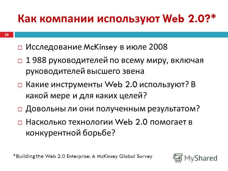 Как компании используют Web 2.0?* Исследование McKinsey в июле 2008 1 988 руководителей по всему миру, включая руководителей высшего звена Какие инструменты Web 2.0 используют ? В какой мере и для каких целей ? Довольны ли они полученным результатом