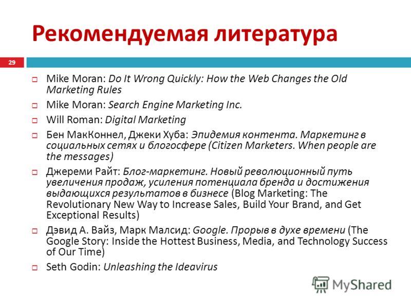 Рекомендуемая литература Mike Moran: Do It Wrong Quickly: How the Web Changes the Old Marketing Rules Mike Moran: Search Engine Marketing Inc. Will Roman: Digital Marketing Бен МакКоннел, Джеки Хуба : Эпидемия контента. Маркетинг в социальных сетях и