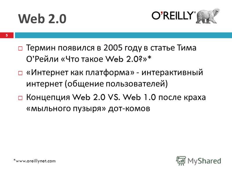 Web 2.0 Термин появился в 2005 году в статье Тима О Рейли « Что такое Web 2.0?»* « Интернет как платформа » - интерактивный интернет ( общение пользователей ) Концепция Web 2.0 VS. Web 1.0 после краха « мыльного пузыря » дот - комов * www.oreillynet.