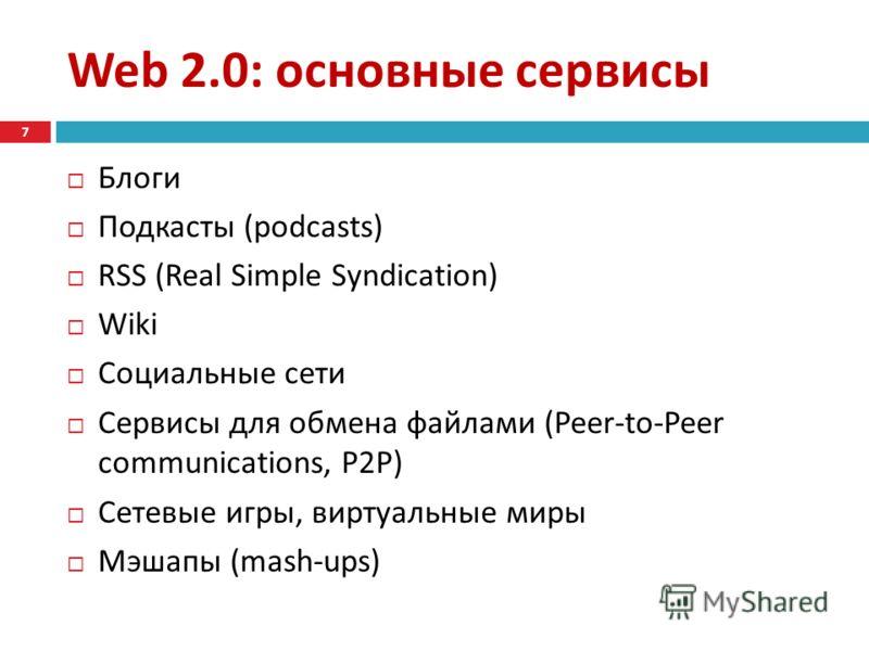 Web 2.0: основные сервисы Блоги Подкасты (podcasts) RSS (Real Simple Syndication) Wiki Социальные сети Сервисы для обмена файлами ( Peer-to-Peer communications, P2P ) Сетевые игры, виртуальные миры Мэшапы (mash-ups) 7