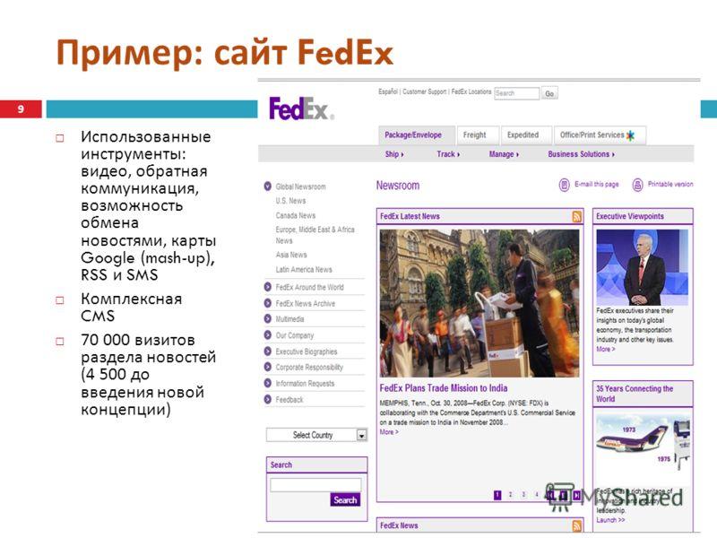 Пример : сайт FedEx Использованные инструменты : видео, обратная коммуникация, возможность обмена новостями, карты Google (mash-up), RSS и SMS Комплексная CMS 70 000 визитов раздела новостей (4 500 до введения новой концепции ) 9