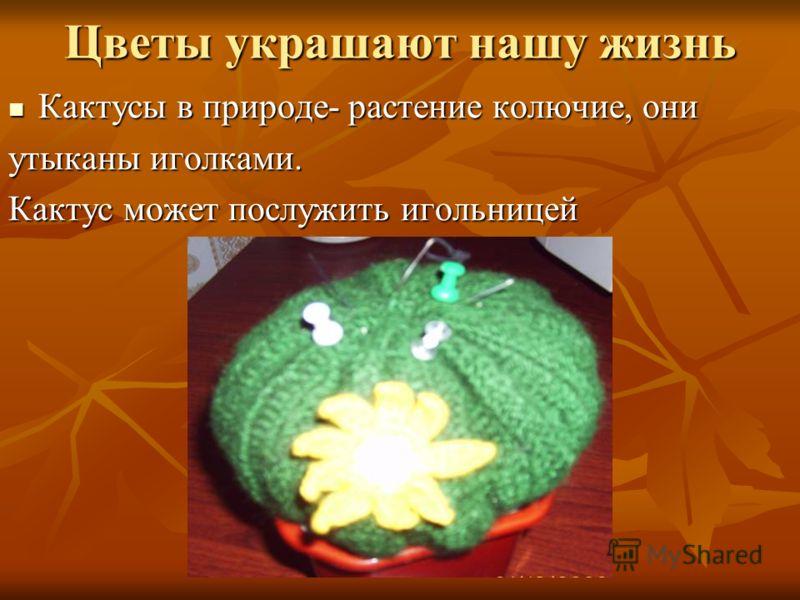 Цветы украшают нашу жизнь Кактусы в природе- растение колючие, они Кактусы в природе- растение колючие, они утыканы иголками. Кактус может послужить игольницей
