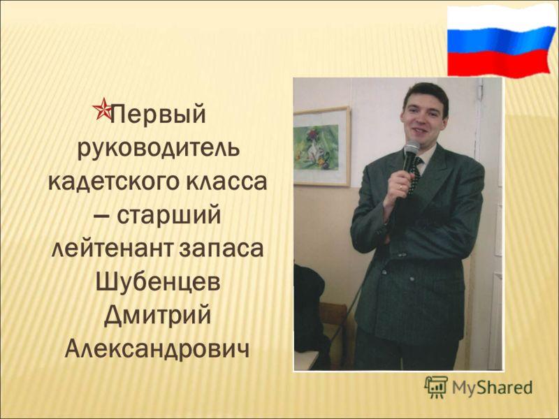 Первый руководитель кадетского класса – старший лейтенант запаса Шубенцев Дмитрий Александрович