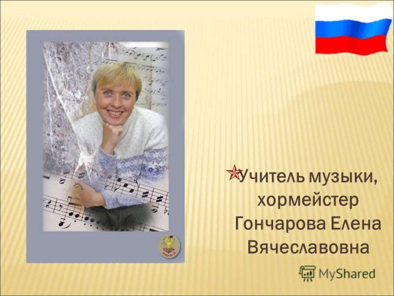 Учитель музыки, хормейстер Гончарова Елена Вячеславовна