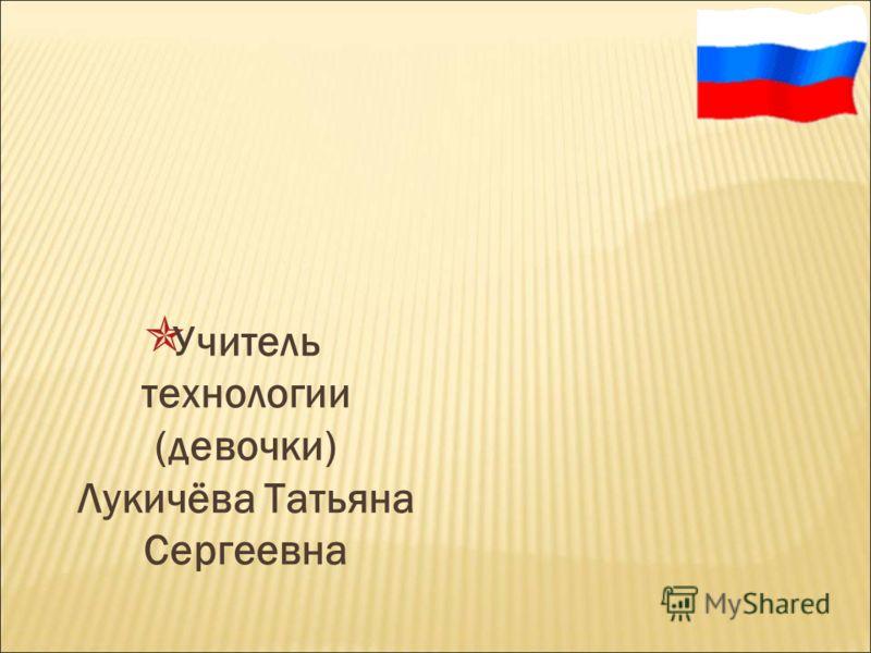 Учитель технологии (девочки) Лукичёва Татьяна Сергеевна