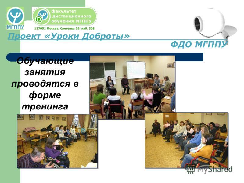 37 Проект «Уроки Доброты» ФДО МГППУ Обучающие занятия проводятся в форме тренинга