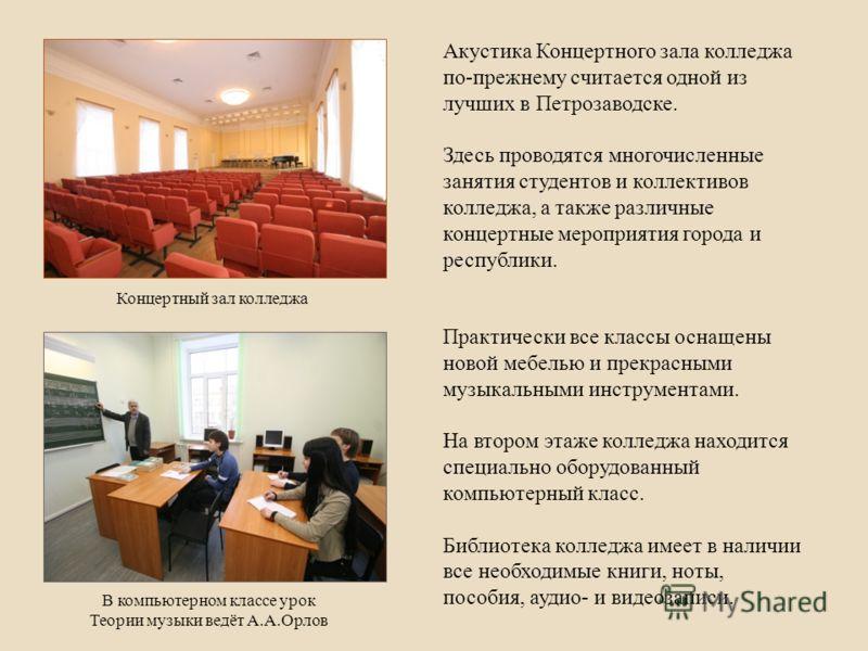 Акустика Концертного зала колледжа по-прежнему считается одной из лучших в Петрозаводске. Здесь проводятся многочисленные занятия студентов и коллективов колледжа, а также различные концертные мероприятия города и республики. Практически все классы о